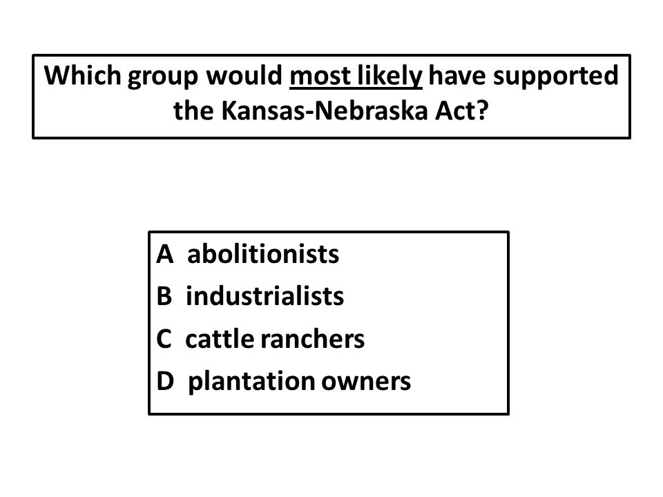 Which group would most likely have supported the Kansas-Nebraska Act