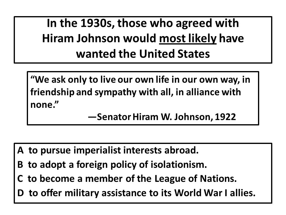 In the 1930s, those who agreed with Hiram Johnson would most likely have wanted the United States