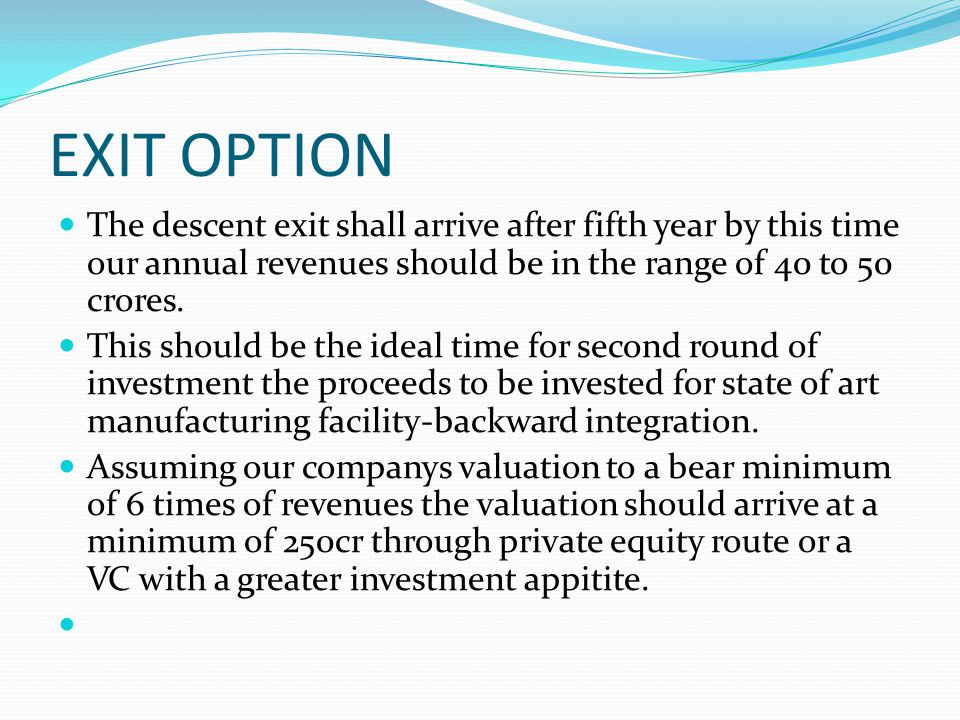 EXIT OPTION The descent exit shall arrive after fifth year by this time our annual revenues should be in the range of 40 to 50 crores.