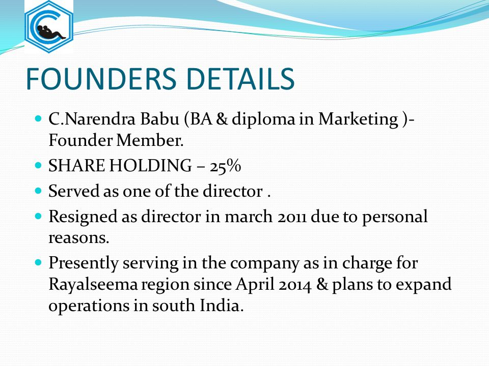 FOUNDERS DETAILS C.Narendra Babu (BA & diploma in Marketing )-Founder Member. SHARE HOLDING – 25% Served as one of the director .