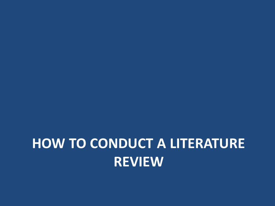 HoW TO CONDUCT A LITERATURE REVIEW