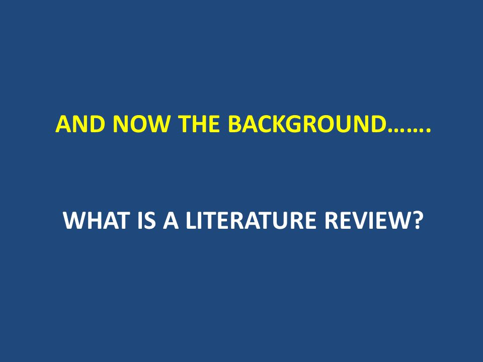 And now the background……. What is a literature review