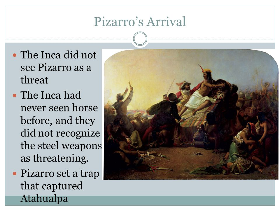 Pizarro's Arrival The Inca did not see Pizarro as a threat