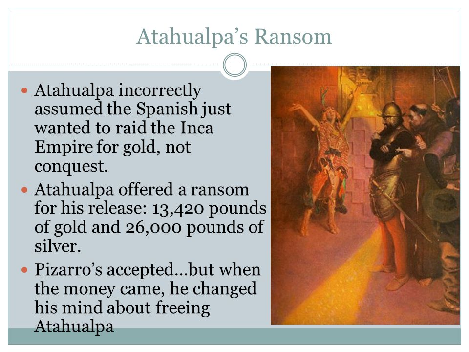 Atahualpa's Ransom Atahualpa incorrectly assumed the Spanish just wanted to raid the Inca Empire for gold, not conquest.