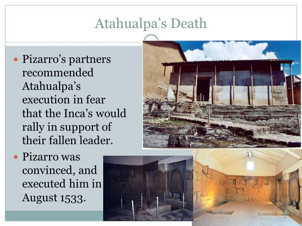 Atahualpa's Death Pizarro's partners recommended Atahualpa's execution in fear that the Inca's would rally in support of their fallen leader.