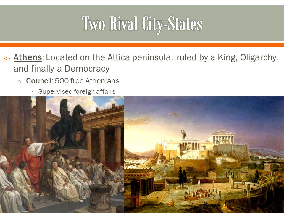 Two Rival City-States Athens: Located on the Attica peninsula, ruled by a King, Oligarchy, and finally a Democracy.