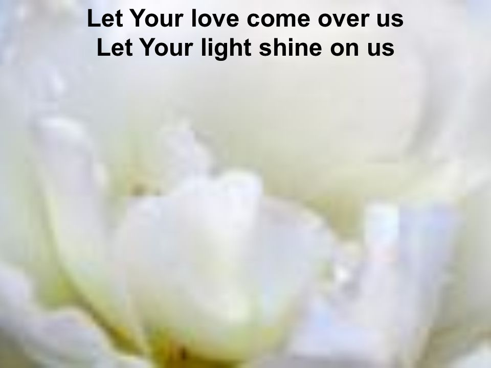 Let Your love come over us Let Your light shine on us