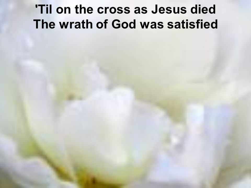Til on the cross as Jesus died The wrath of God was satisfied