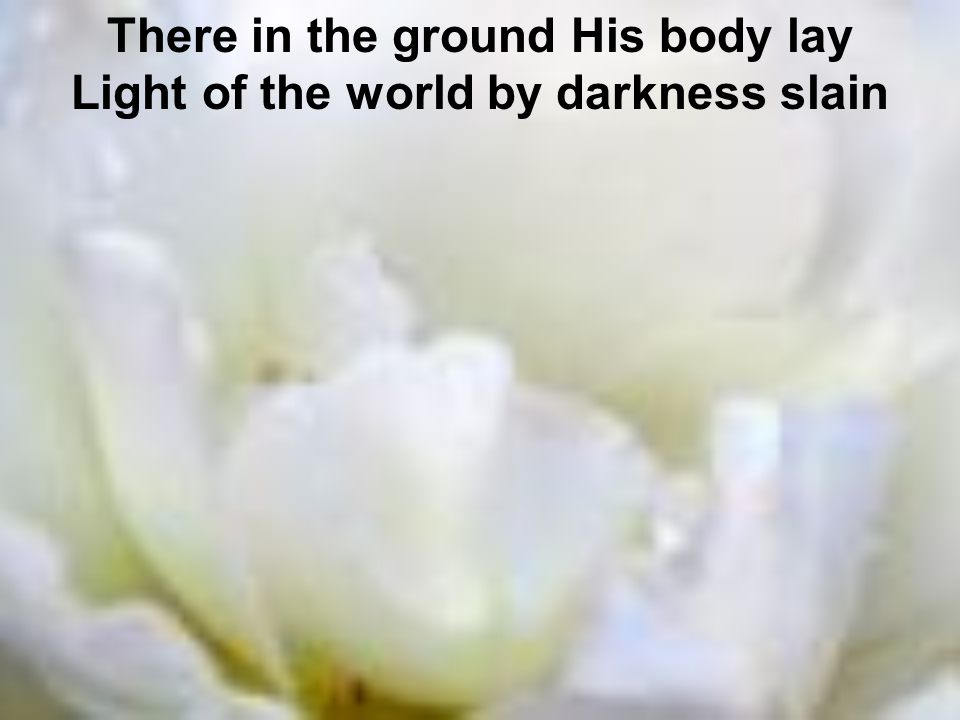 There in the ground His body lay Light of the world by darkness slain