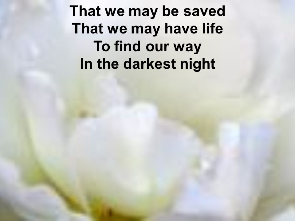 That we may be saved That we may have life To find our way In the darkest night