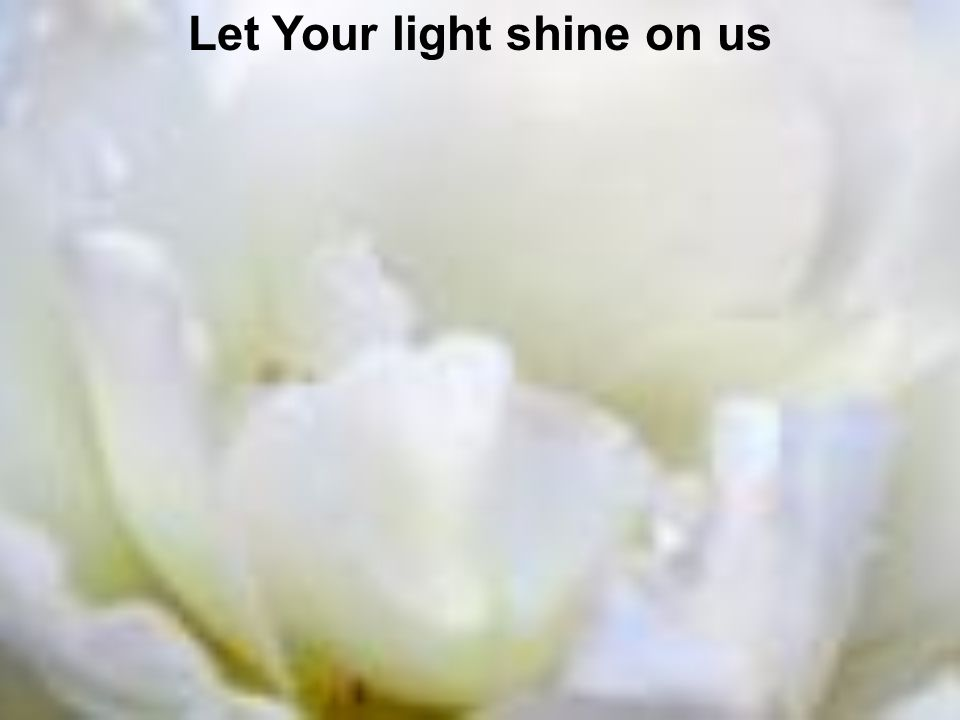 Let Your light shine on us