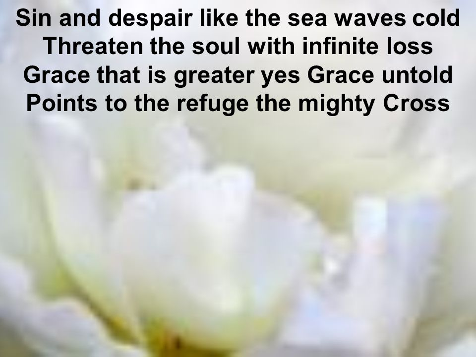 Sin and despair like the sea waves cold Threaten the soul with infinite loss Grace that is greater yes Grace untold Points to the refuge the mighty Cross