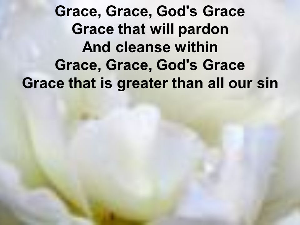 Grace, Grace, God s Grace Grace that will pardon