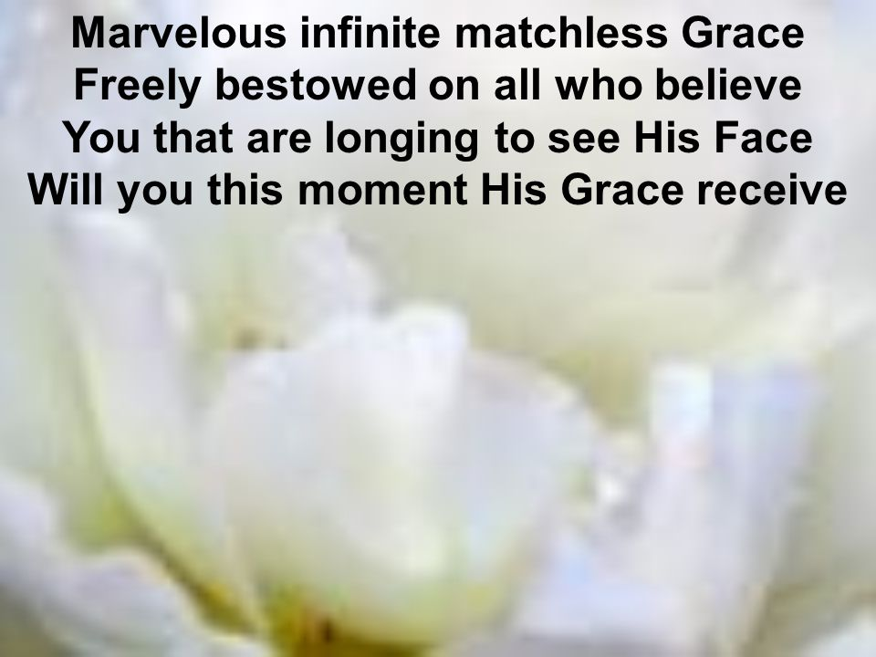 Marvelous infinite matchless Grace Freely bestowed on all who believe You that are longing to see His Face Will you this moment His Grace receive
