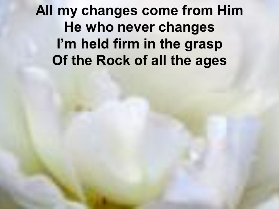 All my changes come from Him He who never changes