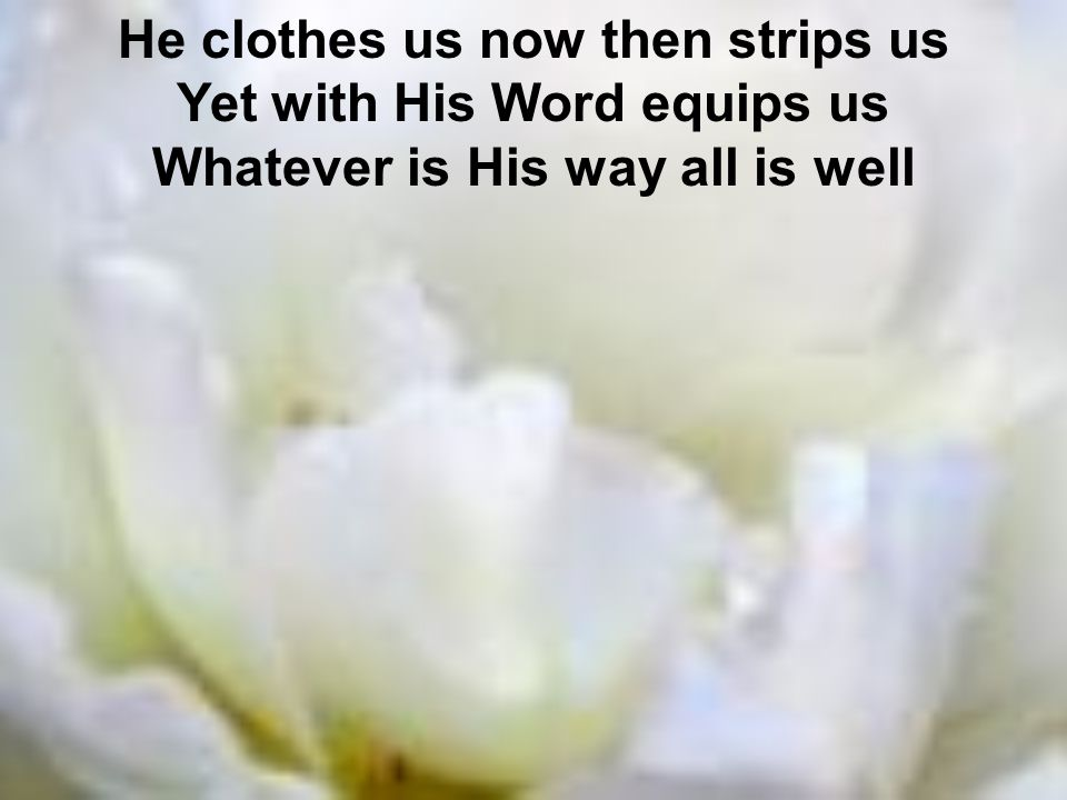 He clothes us now then strips us Yet with His Word equips us