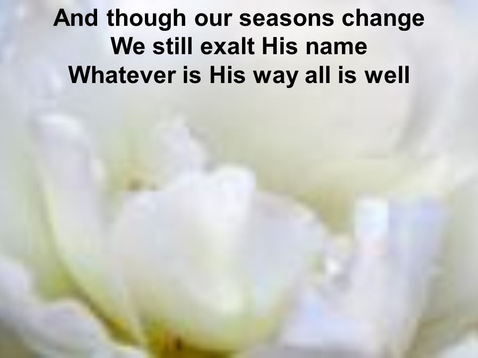 And though our seasons change Whatever is His way all is well