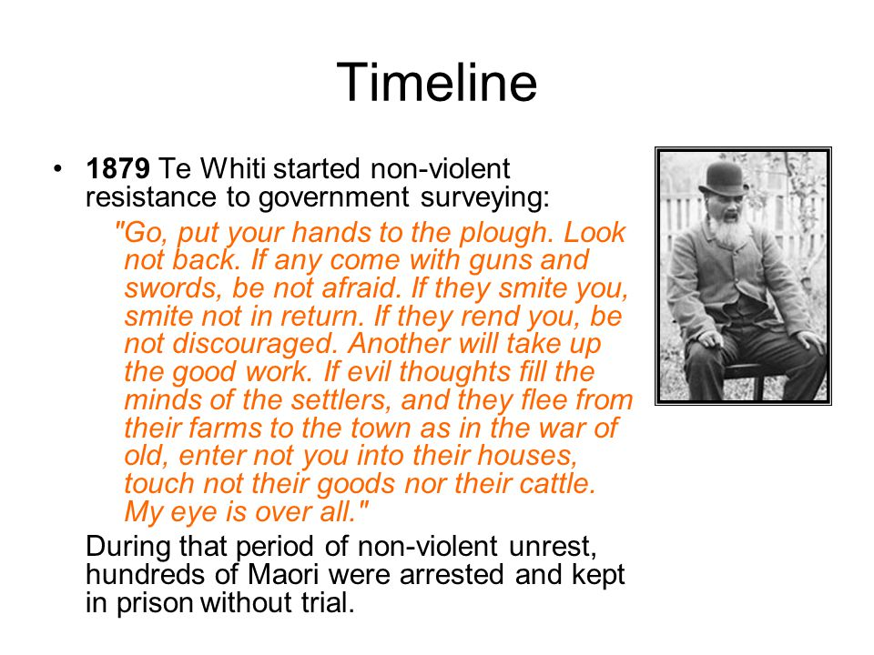 Timeline 1879 Te Whiti started non-violent resistance to government surveying: