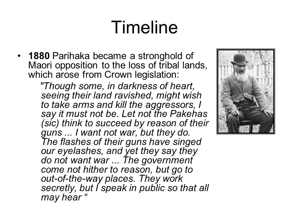 Timeline 1880 Parihaka became a stronghold of Maori opposition to the loss of tribal lands, which arose from Crown legislation: