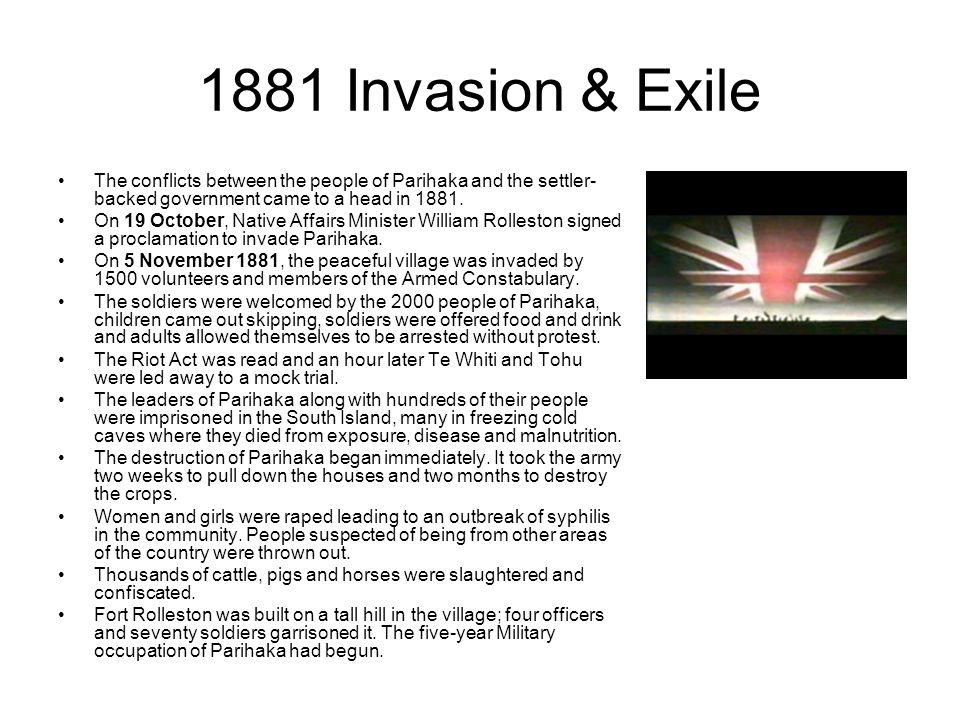 1881 Invasion & Exile The conflicts between the people of Parihaka and the settler-backed government came to a head in 1881.