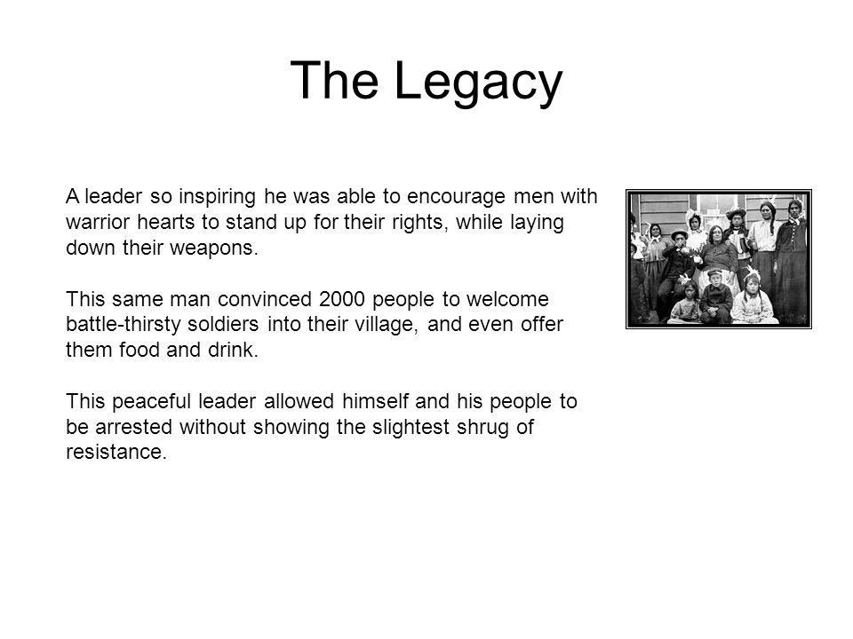 The Legacy A leader so inspiring he was able to encourage men with warrior hearts to stand up for their rights, while laying down their weapons.