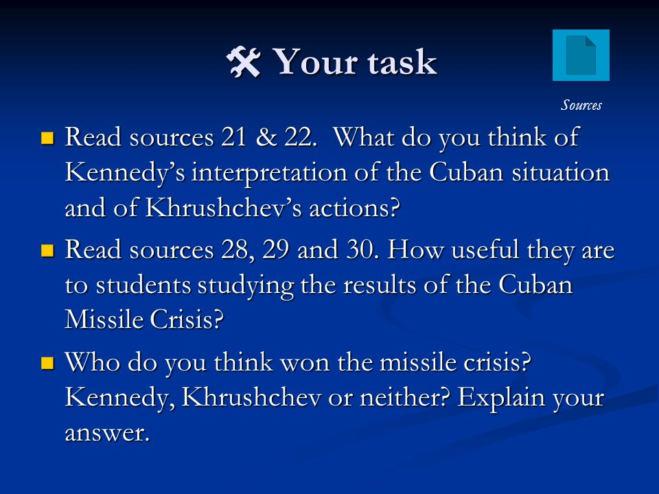  Your task Sources. Read sources 21 & 22. What do you think of Kennedy's interpretation of the Cuban situation and of Khrushchev's actions