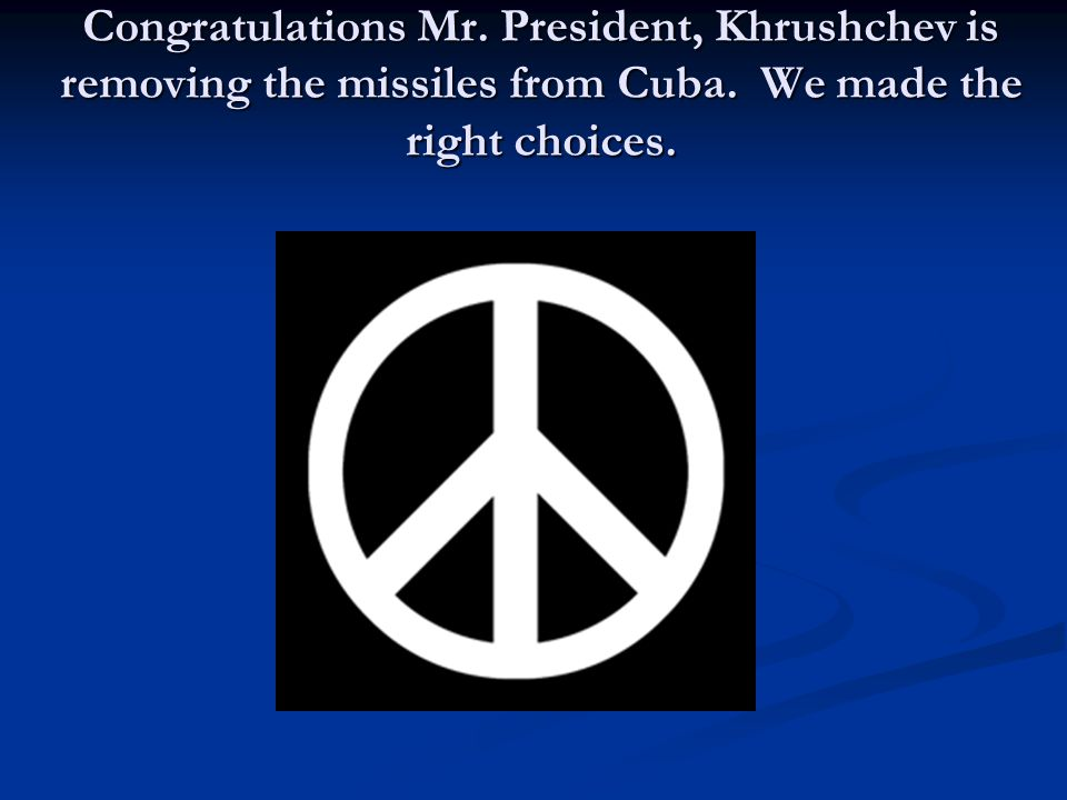 Congratulations Mr. President, Khrushchev is removing the missiles from Cuba.