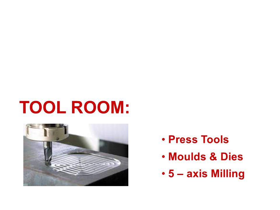 TOOL ROOM: Press Tools Moulds & Dies 5 – axis Milling