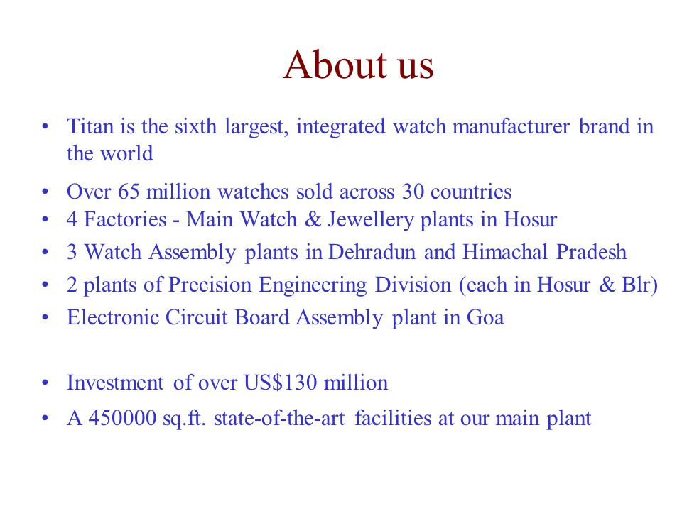 About us Titan is the sixth largest, integrated watch manufacturer brand in the world. Over 65 million watches sold across 30 countries.