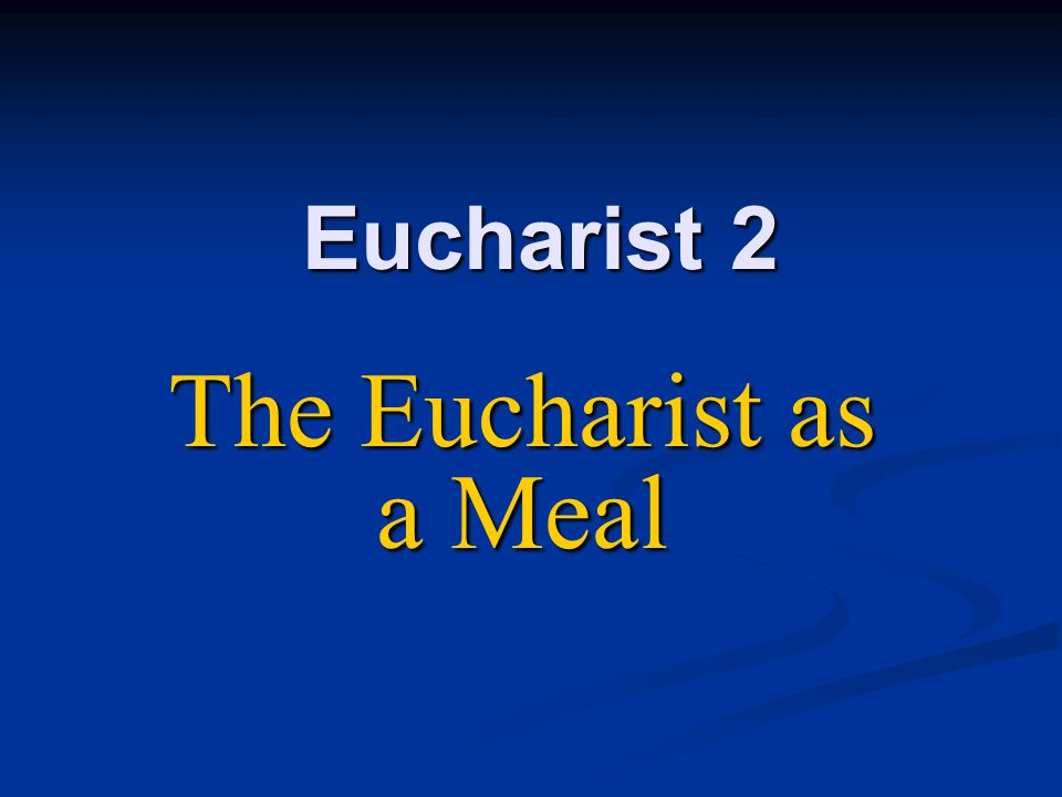 Eucharist 2 The Eucharist as a Meal