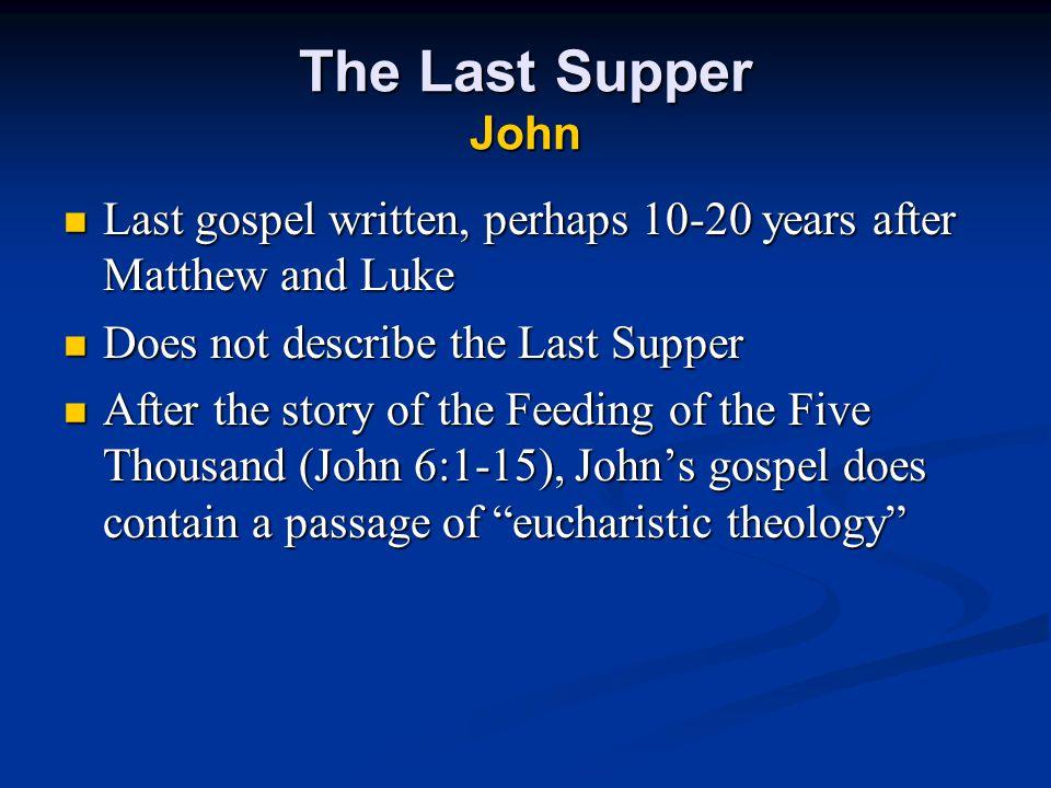 The Last Supper John Last gospel written, perhaps 10-20 years after Matthew and Luke. Does not describe the Last Supper.