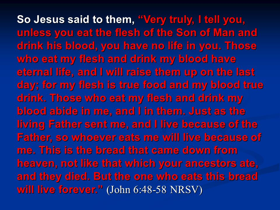 So Jesus said to them, Very truly, I tell you, unless you eat the flesh of the Son of Man and drink his blood, you have no life in you.
