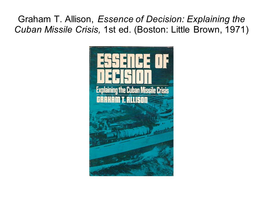 essence of decision explaining the cuban missile crisis A case study of decision making under pressure, this text covers the cuban missile crisis, using the crisis as a basic frame of reference it seeks to teach students.