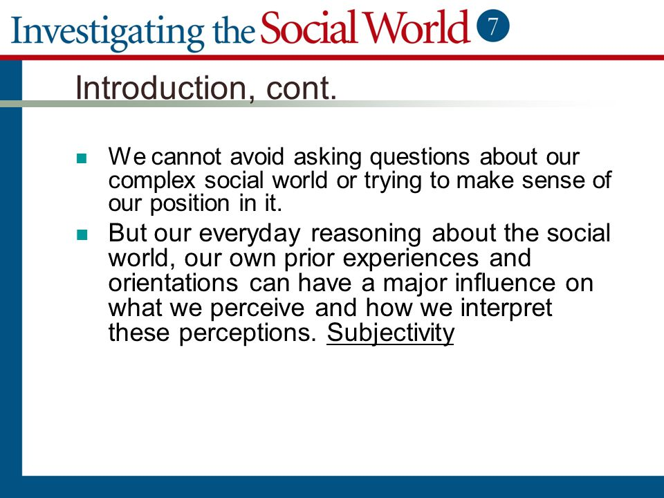 Introduction, cont. We cannot avoid asking questions about our complex social world or trying to make sense of our position in it.