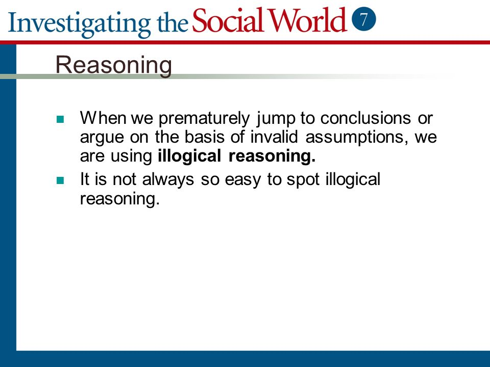 Reasoning When we prematurely jump to conclusions or argue on the basis of invalid assumptions, we are using illogical reasoning.