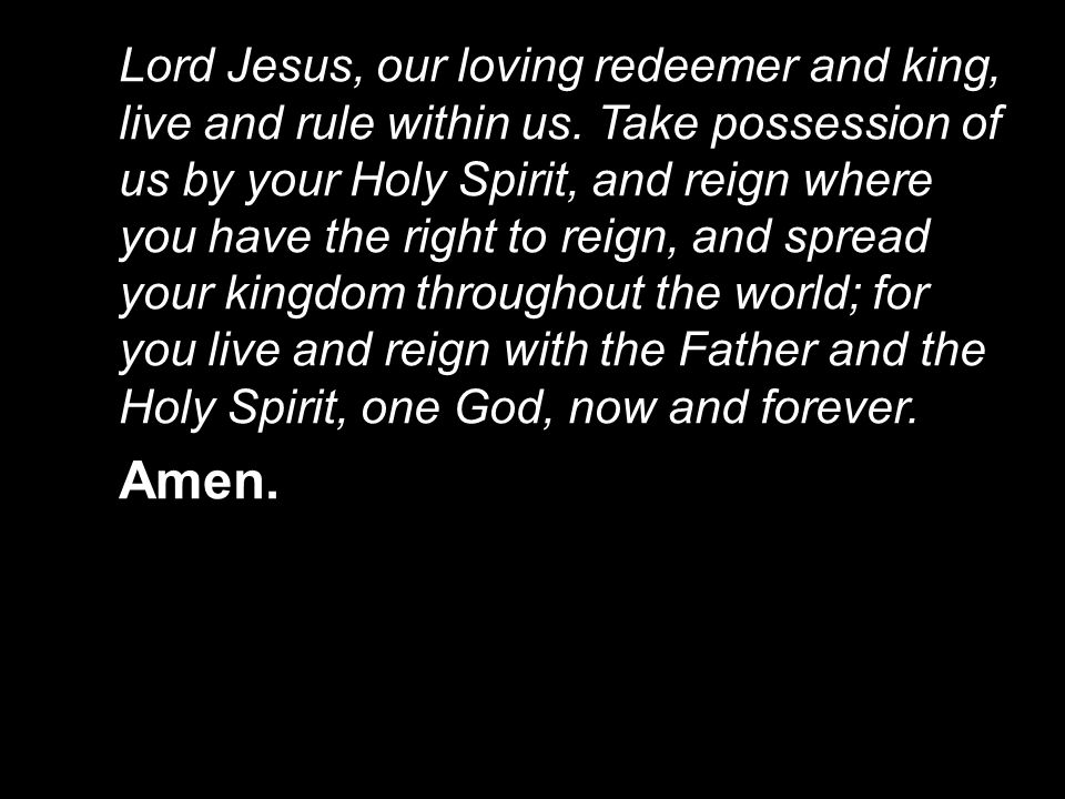 Lord Jesus, our loving redeemer and king, live and rule within us