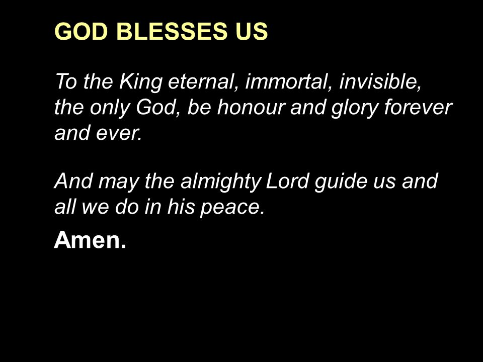 GOD BLESSES US To the King eternal, immortal, invisible, the only God, be honour and glory forever and ever.