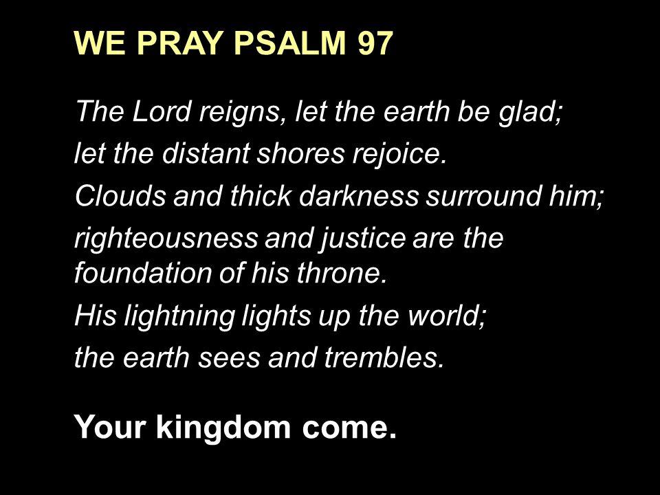 WE PRAY PSALM 97 Your kingdom come.