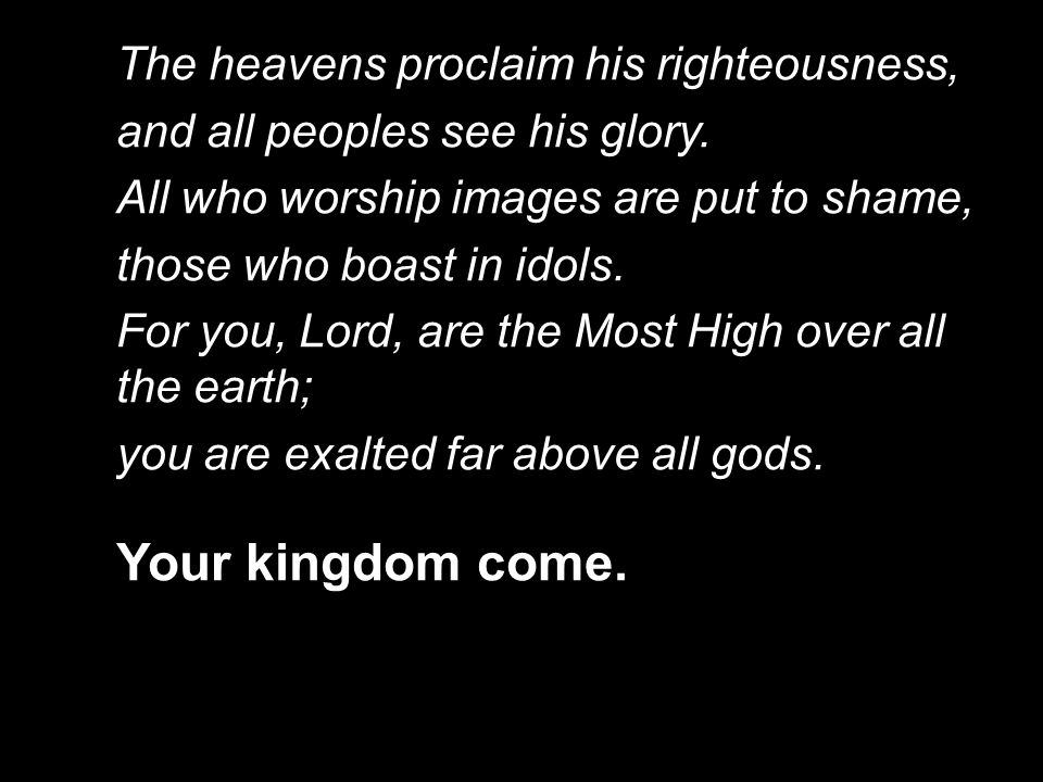 Your kingdom come. The heavens proclaim his righteousness,
