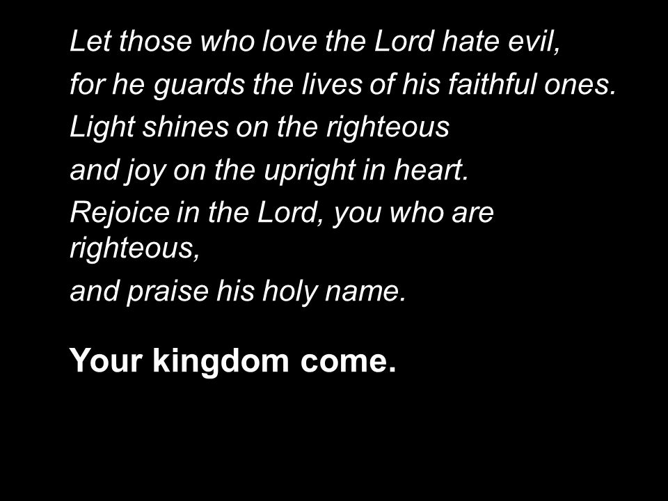 Your kingdom come. Let those who love the Lord hate evil,