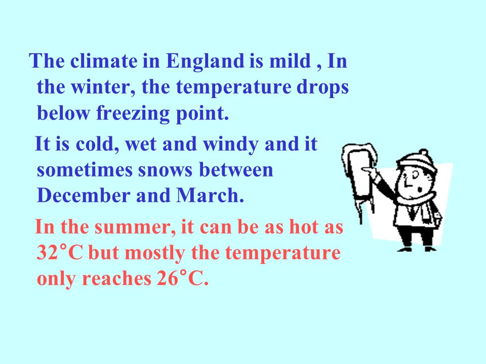 The climate in England is mild , In the winter, the temperature drops below freezing point.