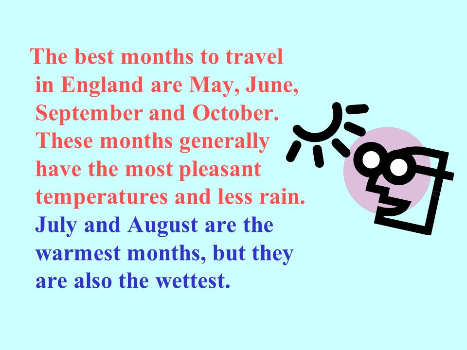 The best months to travel in England are May, June, September and October.