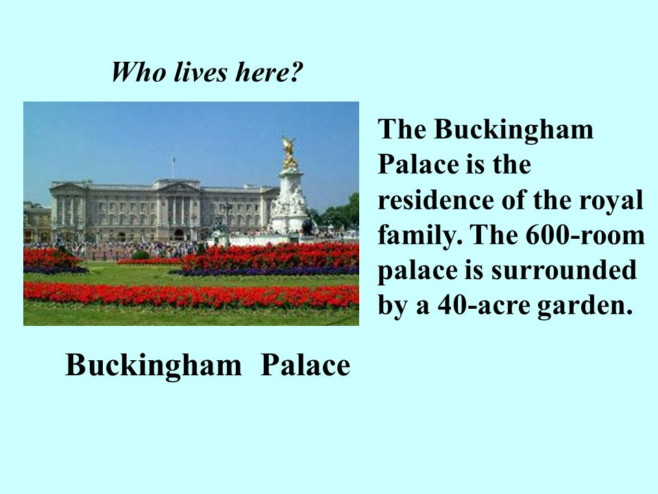 Who lives here The Buckingham Palace is the residence of the royal family. The 600-room palace is surrounded by a 40-acre garden.