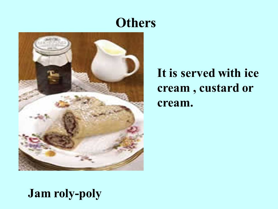 Others It is served with ice cream , custard or cream. Jam roly-poly