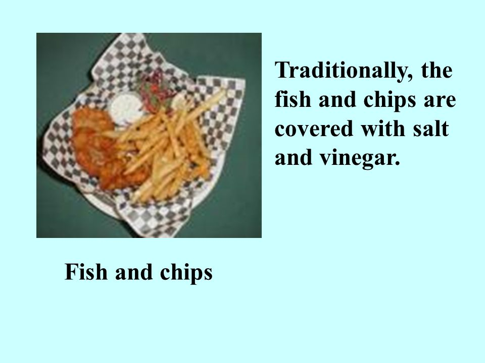 Traditionally, the fish and chips are covered with salt and vinegar.