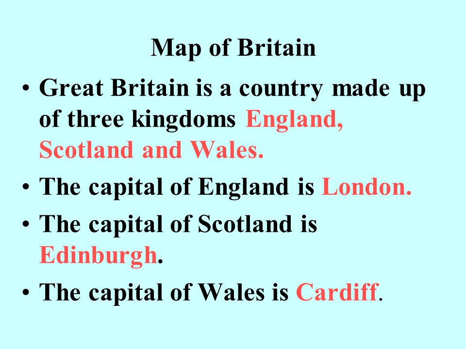 Map of Britain Great Britain is a country made up of three kingdoms England, Scotland and Wales. The capital of England is London.
