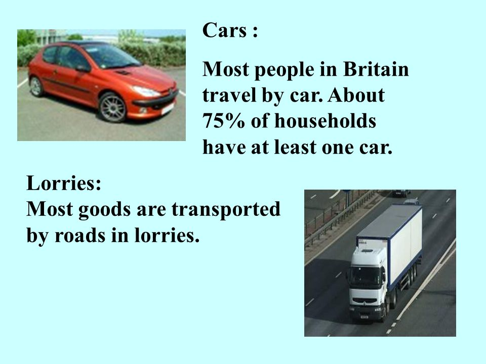 Cars : Most people in Britain travel by car. About 75% of households have at least one car.