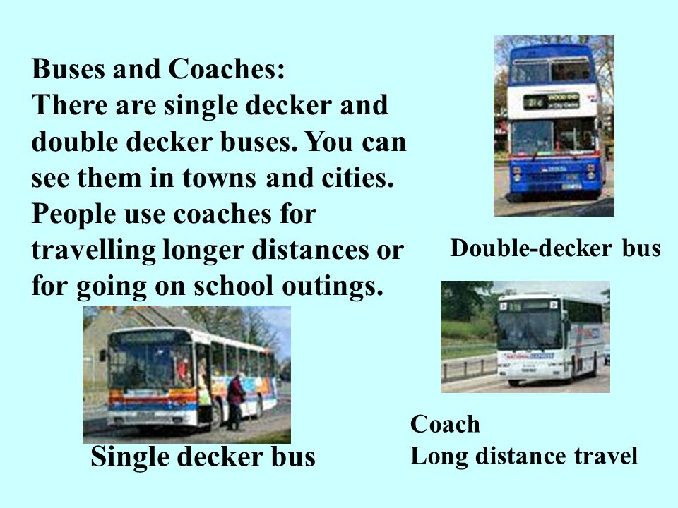 Buses and Coaches: There are single decker and double decker buses