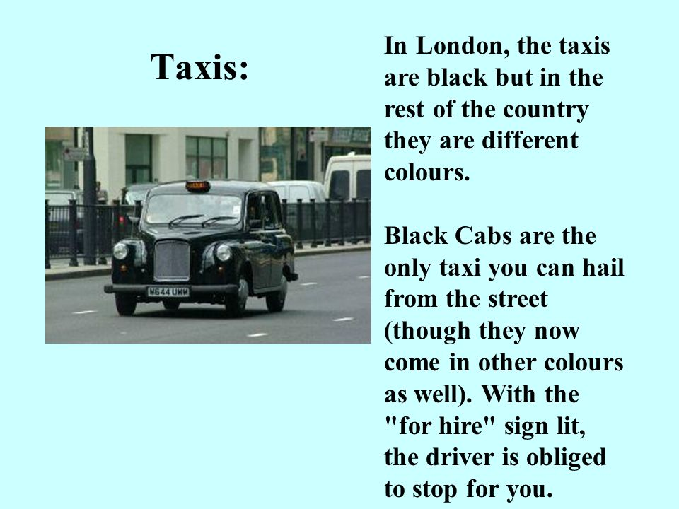 Taxis: In London, the taxis are black but in the rest of the country they are different colours.