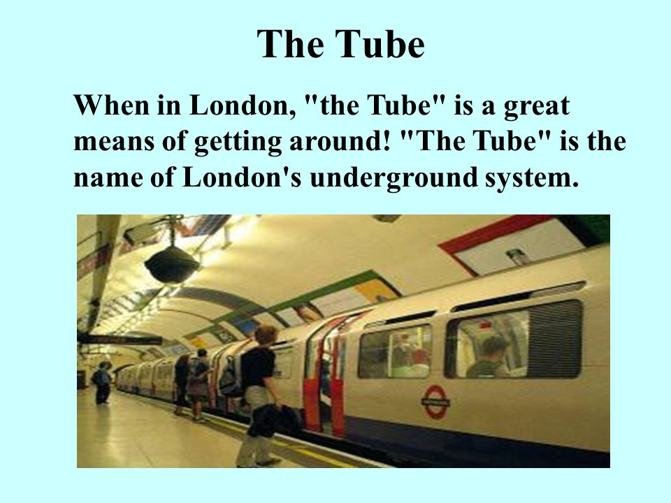 The Tube When in London, the Tube is a great means of getting around.